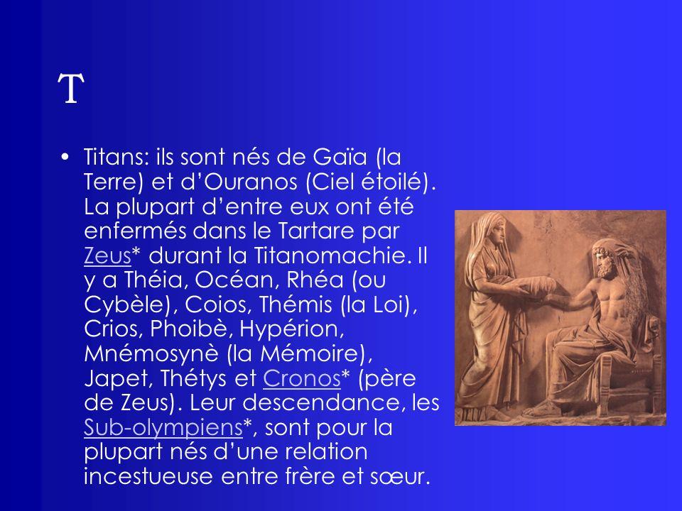 T Titans: ils sont nés de Gaïa (la Terre) et dOuranos (Ciel étoilé). La plupart dentre eux ont été enfermés dans le Tartare par Zeus* durant la Titano