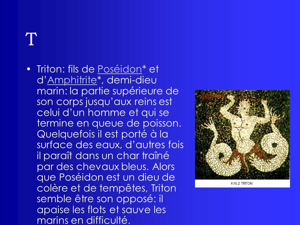 T Triton: fils de Poséidon* et dAmphitrite*, demi-dieu marin: la partie supérieure de son corps jusquaux reins est celui dun homme et qui se termine e