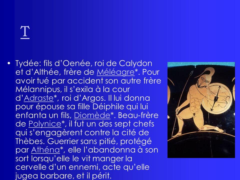 T Tydée: fils dOenée, roi de Calydon et dAlthée, frère de Méléagre*. Pour avoir tué par accident son autre frère Mélannipus, il sexila à la cour dAdra