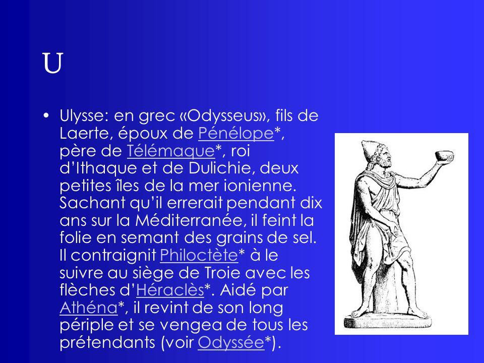 U Ulysse: en grec «Odysseus», fils de Laerte, époux de Pénélope*, père de Télémaque*, roi dIthaque et de Dulichie, deux petites îles de la mer ionienn