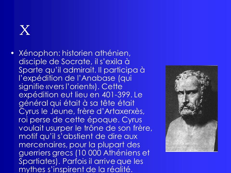 X Xénophon: historien athénien, disciple de Socrate, il sexila à Sparte quil admirait. Il participa à lexpédition de lAnabase (qui signifie «vers lori