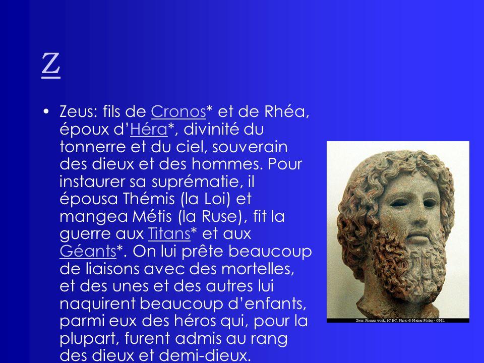 Z Zeus: fils de Cronos* et de Rhéa, époux dHéra*, divinité du tonnerre et du ciel, souverain des dieux et des hommes. Pour instaurer sa suprématie, il