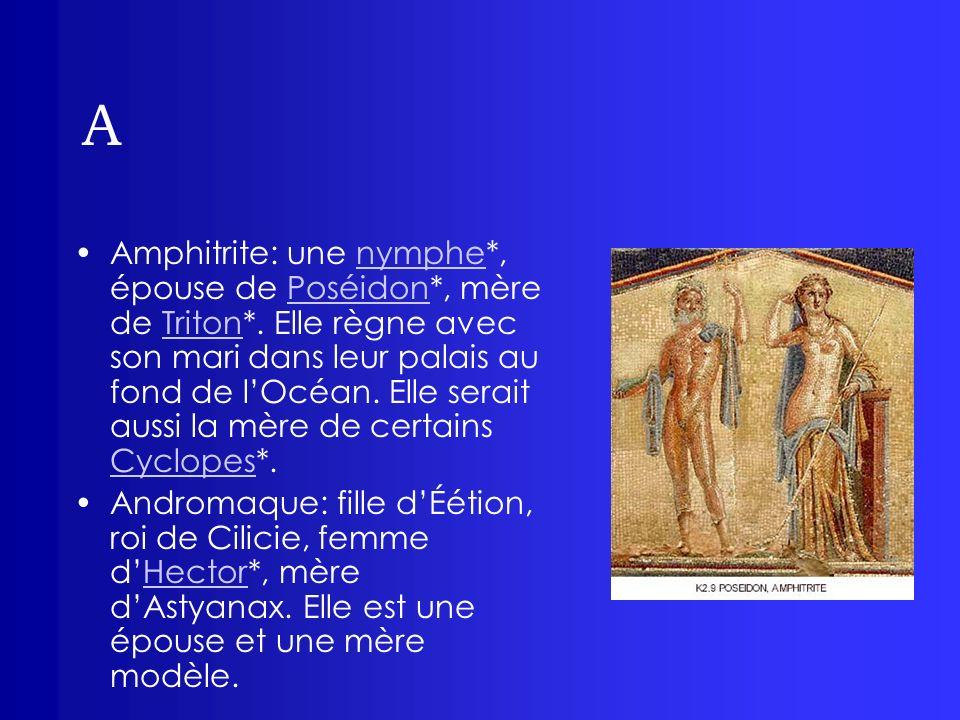 A Amphitrite: une nymphe*, épouse de Poséidon*, mère de Triton*. Elle règne avec son mari dans leur palais au fond de lOcéan. Elle serait aussi la mèr