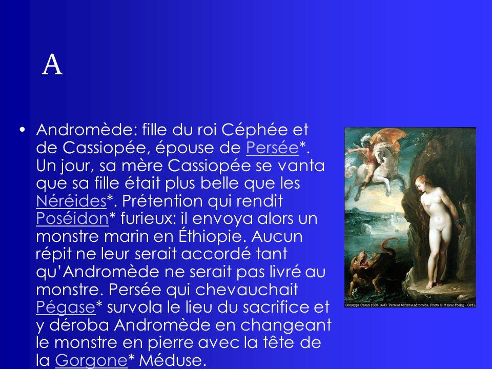 A Andromède: fille du roi Céphée et de Cassiopée, épouse de Persée*. Un jour, sa mère Cassiopée se vanta que sa fille était plus belle que les Néréide