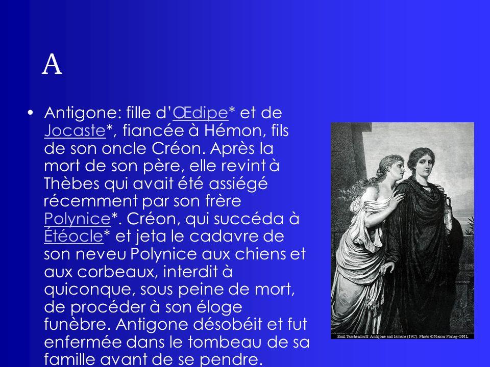 A Antigone: fille dŒdipe* et de Jocaste*, fiancée à Hémon, fils de son oncle Créon. Après la mort de son père, elle revint à Thèbes qui avait été assi