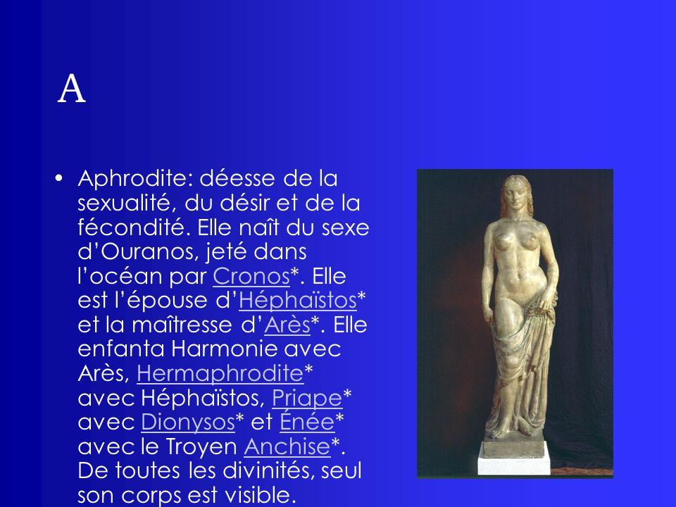 A Aphrodite: déesse de la sexualité, du désir et de la fécondité. Elle naît du sexe dOuranos, jeté dans locéan par Cronos*. Elle est lépouse dHéphaïst