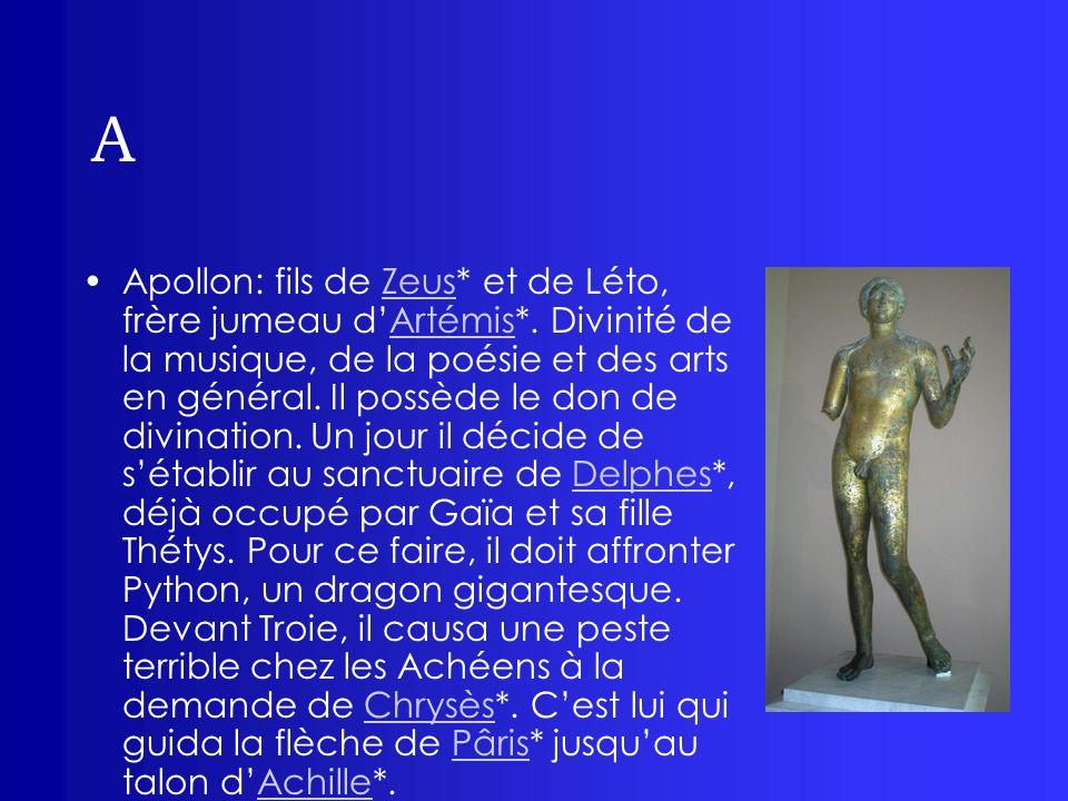 A Apollon: fils de Zeus* et de Léto, frère jumeau dArtémis*. Divinité de la musique, de la poésie et des arts en général. Il possède le don de divinat