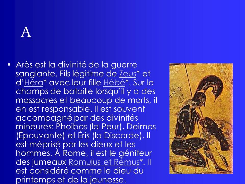 A Arès est la divinité de la guerre sanglante. Fils légitime de Zeus* et dHéra* avec leur fille Hébé*. Sur le champs de bataille lorsquil y a des mass