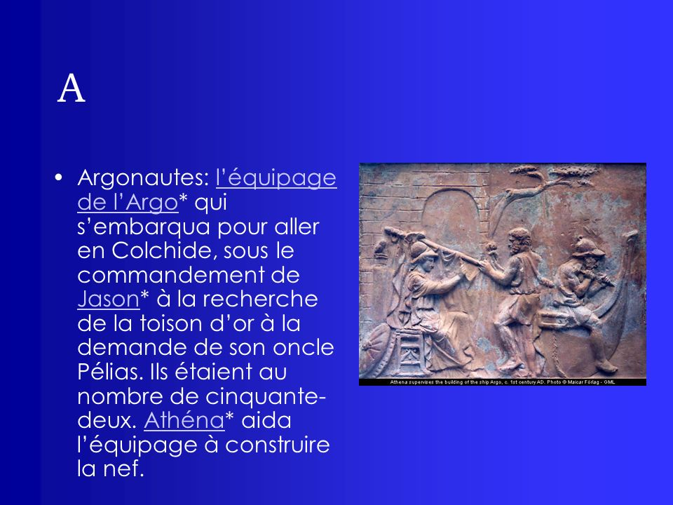 A Argonautes: léquipage de lArgo* qui sembarqua pour aller en Colchide, sous le commandement de Jason* à la recherche de la toison dor à la demande de