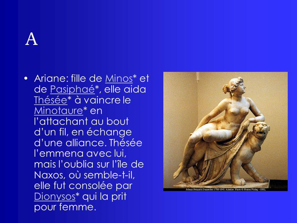 A Ariane: fille de Minos* et de Pasiphaé*, elle aida Thésée* à vaincre le Minotaure* en lattachant au bout dun fil, en échange dune alliance. Thésée l