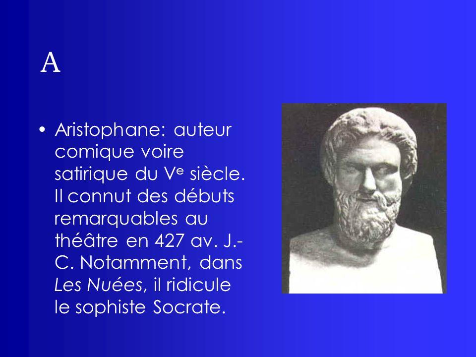 A Aristophane: auteur comique voire satirique du V e siècle. Il connut des débuts remarquables au théâtre en 427 av. J.- C. Notamment, dans Les Nuées,