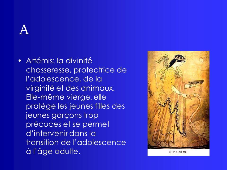 A Artémis: la divinité chasseresse, protectrice de ladolescence, de la virginité et des animaux. Elle-même vierge, elle protège les jeunes filles des