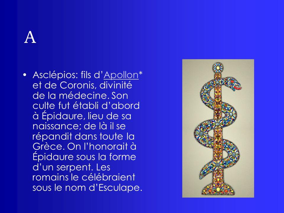 A Asclépios: fils dApollon* et de Coronis, divinité de la médecine. Son culte fut établi dabord à Épidaure, lieu de sa naissance; de là il se répandit