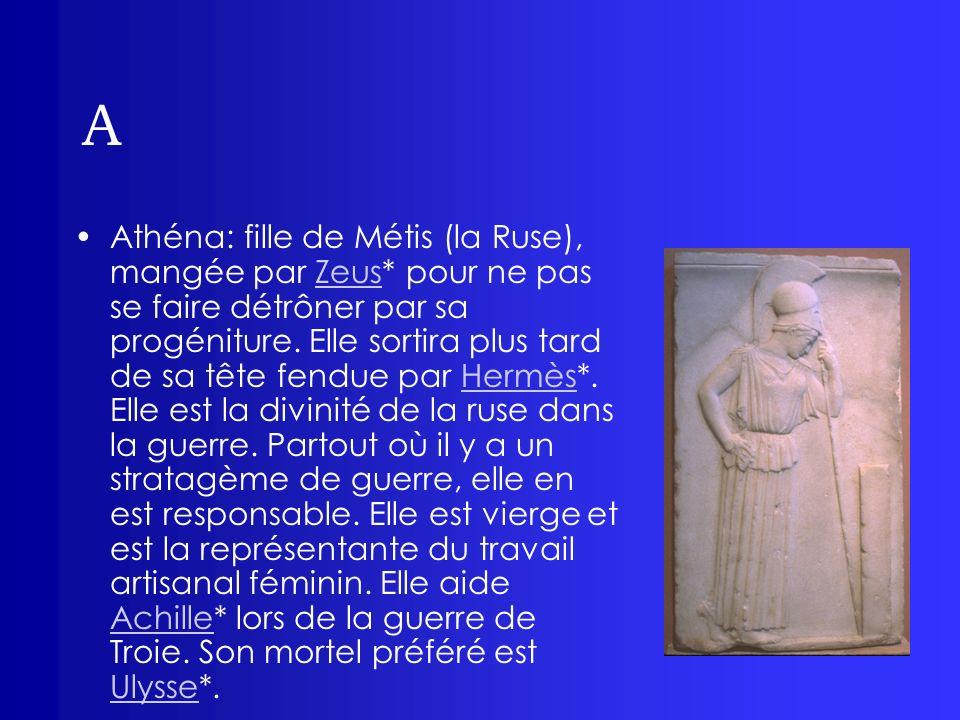 A Athéna: fille de Métis (la Ruse), mangée par Zeus* pour ne pas se faire détrôner par sa progéniture. Elle sortira plus tard de sa tête fendue par He