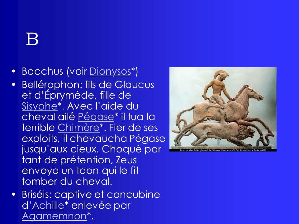 B Bacchus (voir Dionysos*)Dionysos Bellérophon: fils de Glaucus et dÉprymède, fille de Sisyphe*. Avec laide du cheval ailé Pégase* il tua la terrible
