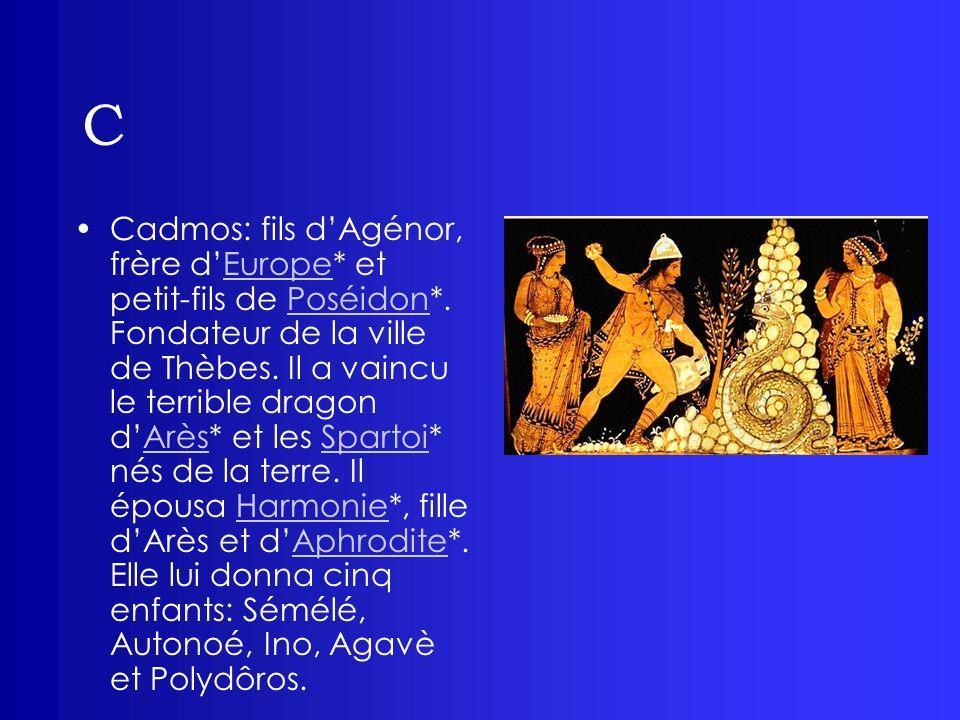 C Cadmos: fils dAgénor, frère dEurope* et petit-fils de Poséidon*. Fondateur de la ville de Thèbes. Il a vaincu le terrible dragon dArès* et les Spart