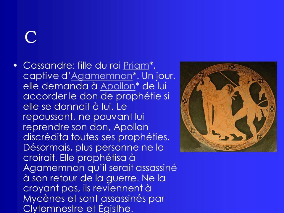 C Cassandre: fille du roi Priam*, captive dAgamemnon*. Un jour, elle demanda à Apollon* de lui accorder le don de prophétie si elle se donnait à lui.