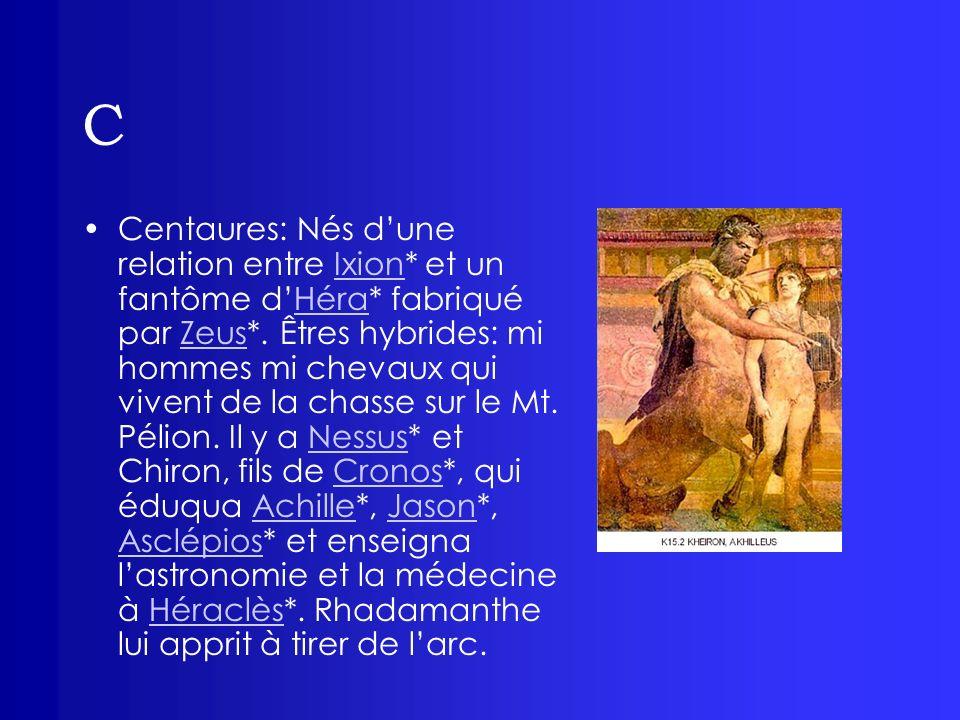 C Centaures: Nés dune relation entre Ixion* et un fantôme dHéra* fabriqué par Zeus*. Êtres hybrides: mi hommes mi chevaux qui vivent de la chasse sur