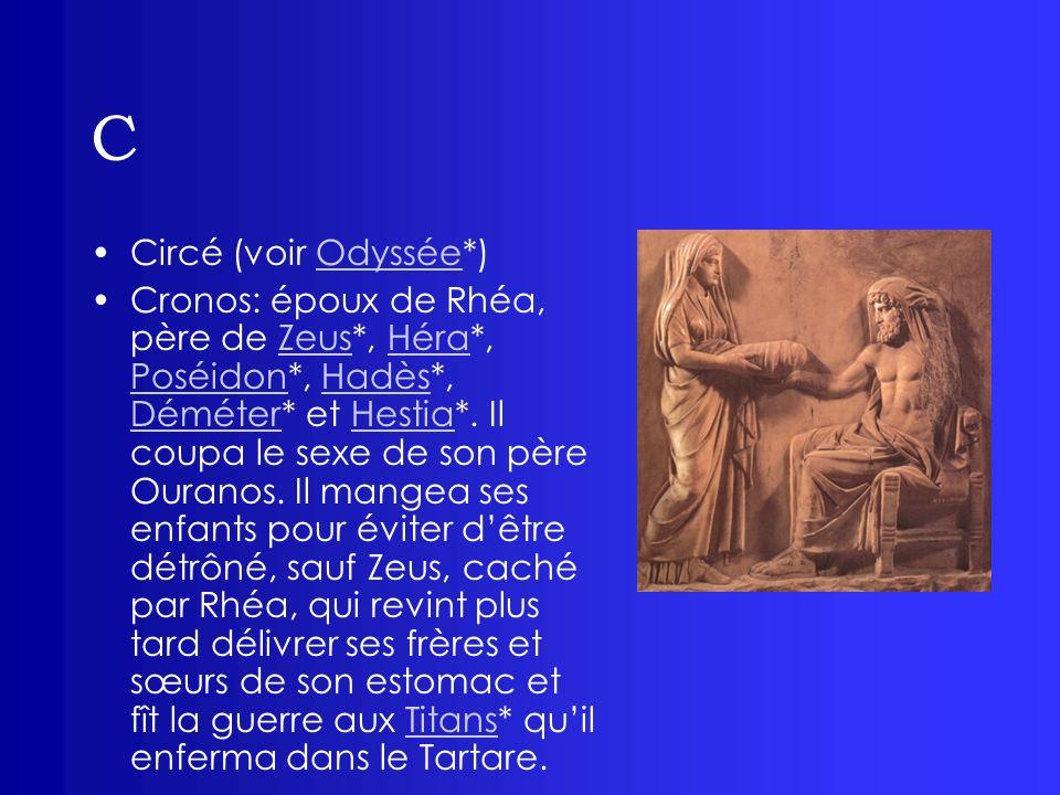 C Circé (voir Odyssée*)Odyssée Cronos: époux de Rhéa, père de Zeus*, Héra*, Poséidon*, Hadès*, Déméter* et Hestia*. Il coupa le sexe de son père Ouran