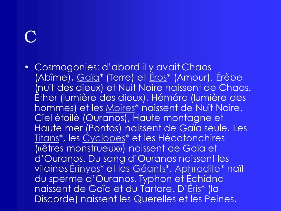 C Cosmogonies: dabord il y avait Chaos (Abîme), Gaïa* (Terre) et Éros* (Amour). Érèbe (nuit des dieux) et Nuit Noire naissent de Chaos. Éther (lumière