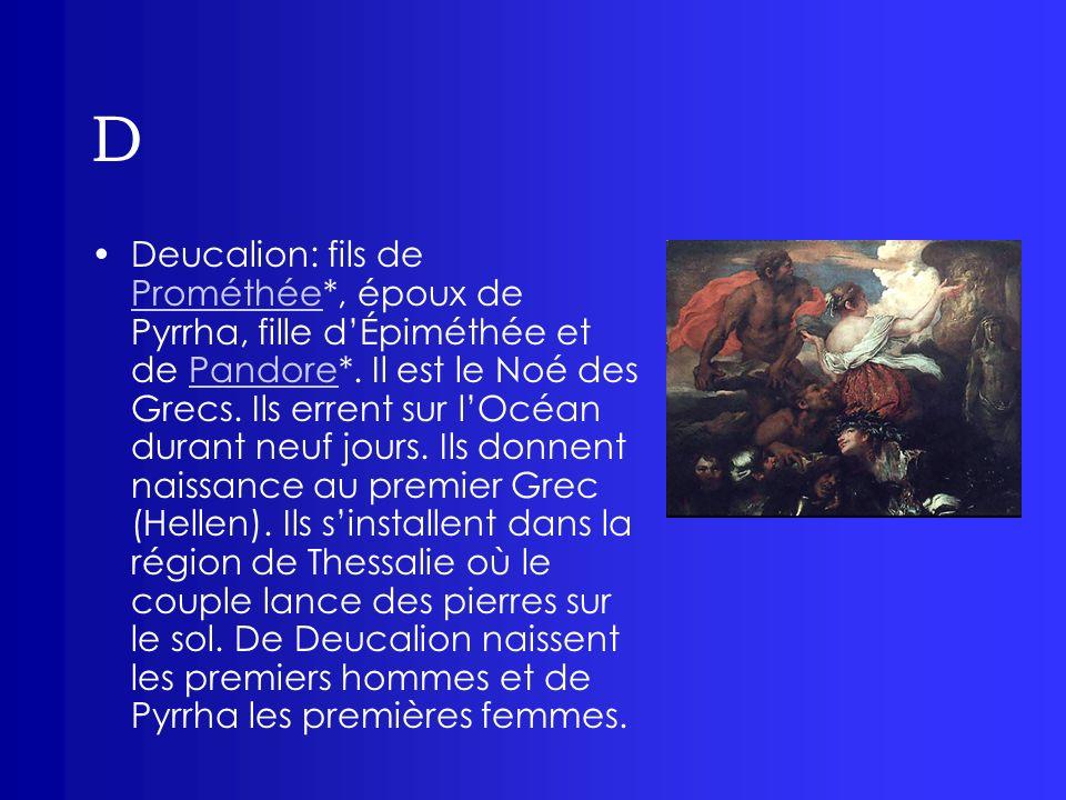 D Deucalion: fils de Prométhée*, époux de Pyrrha, fille dÉpiméthée et de Pandore*. Il est le Noé des Grecs. Ils errent sur lOcéan durant neuf jours. I