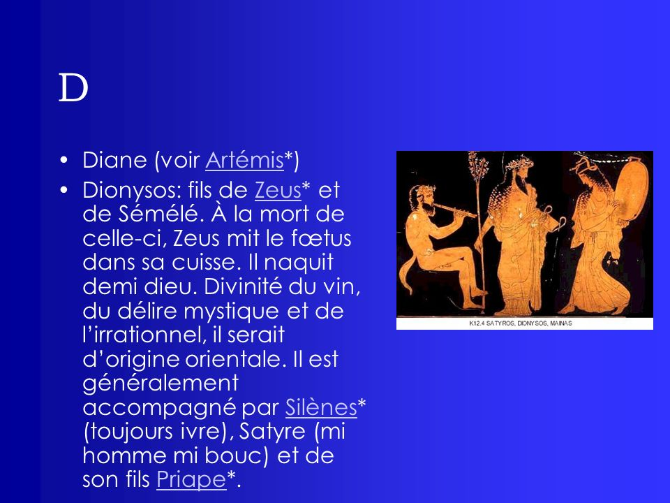 D Diane (voir Artémis*)Artémis Dionysos: fils de Zeus* et de Sémélé. À la mort de celle-ci, Zeus mit le fœtus dans sa cuisse. Il naquit demi dieu. Div