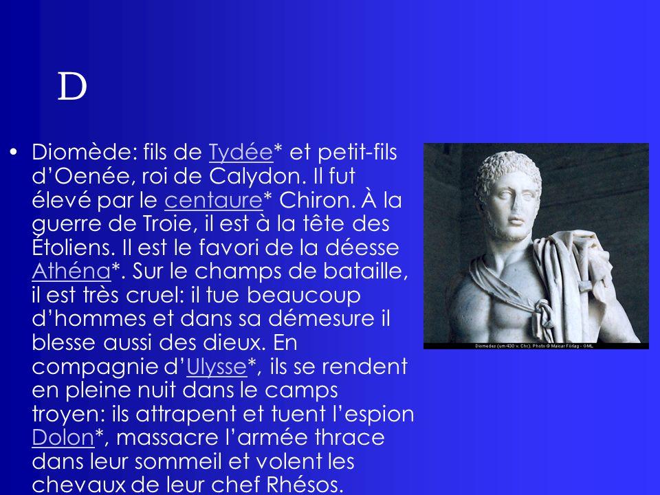 D Diomède: fils de Tydée* et petit-fils dOenée, roi de Calydon. Il fut élevé par le centaure* Chiron. À la guerre de Troie, il est à la tête des Étoli