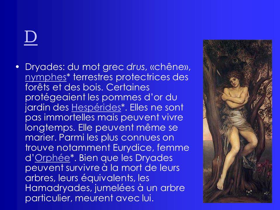 D Dryades: du mot grec drus, «chêne», nymphes* terrestres protectrices des forêts et des bois. Certaines protégeaient les pommes dor du jardin des Hes