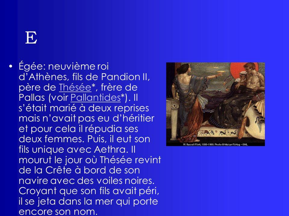 E Égée: neuvième roi dAthènes, fils de Pandion II, père de Thésée*, frère de Pallas (voir Pallantides*). Il sétait marié à deux reprises mais navait p