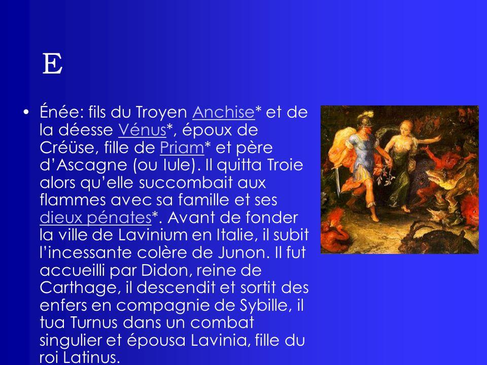 E Énée: fils du Troyen Anchise* et de la déesse Vénus*, époux de Créüse, fille de Priam* et père dAscagne (ou Iule). Il quitta Troie alors quelle succ