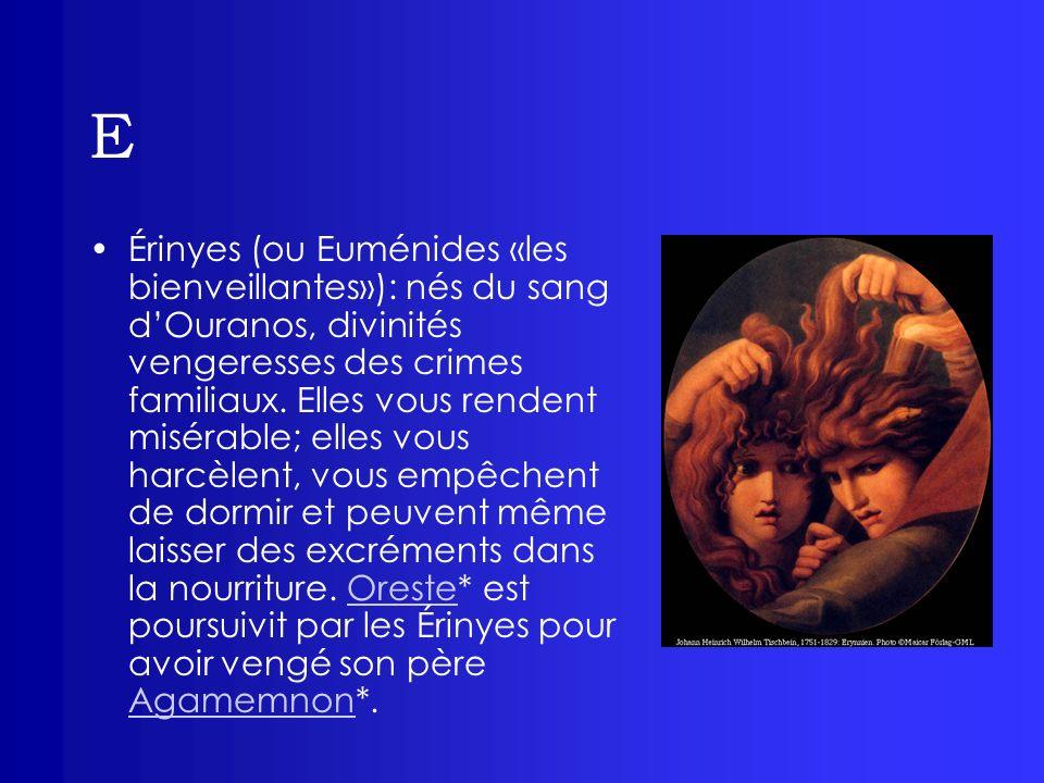 E Érinyes (ou Euménides «les bienveillantes»): nés du sang dOuranos, divinités vengeresses des crimes familiaux. Elles vous rendent misérable; elles v