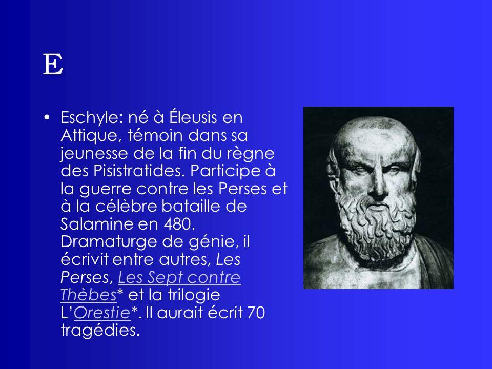 E Eschyle: né à Éleusis en Attique, témoin dans sa jeunesse de la fin du règne des Pisistratides. Participe à la guerre contre les Perses et à la célè