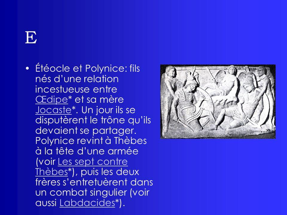 E Étéocle et Polynice: fils nés dune relation incestueuse entre Œdipe* et sa mère Jocaste*. Un jour ils se disputèrent le trône quils devaient se part
