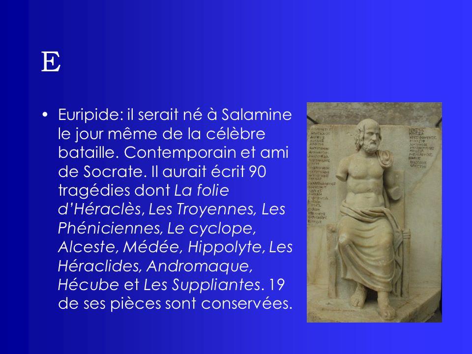 E Euripide: il serait né à Salamine le jour même de la célèbre bataille. Contemporain et ami de Socrate. Il aurait écrit 90 tragédies dont La folie dH