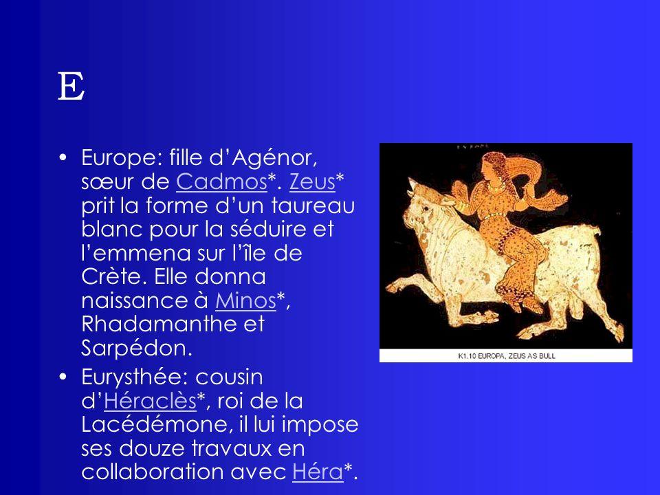 E Europe: fille dAgénor, sœur de Cadmos*. Zeus* prit la forme dun taureau blanc pour la séduire et lemmena sur lîle de Crète. Elle donna naissance à M
