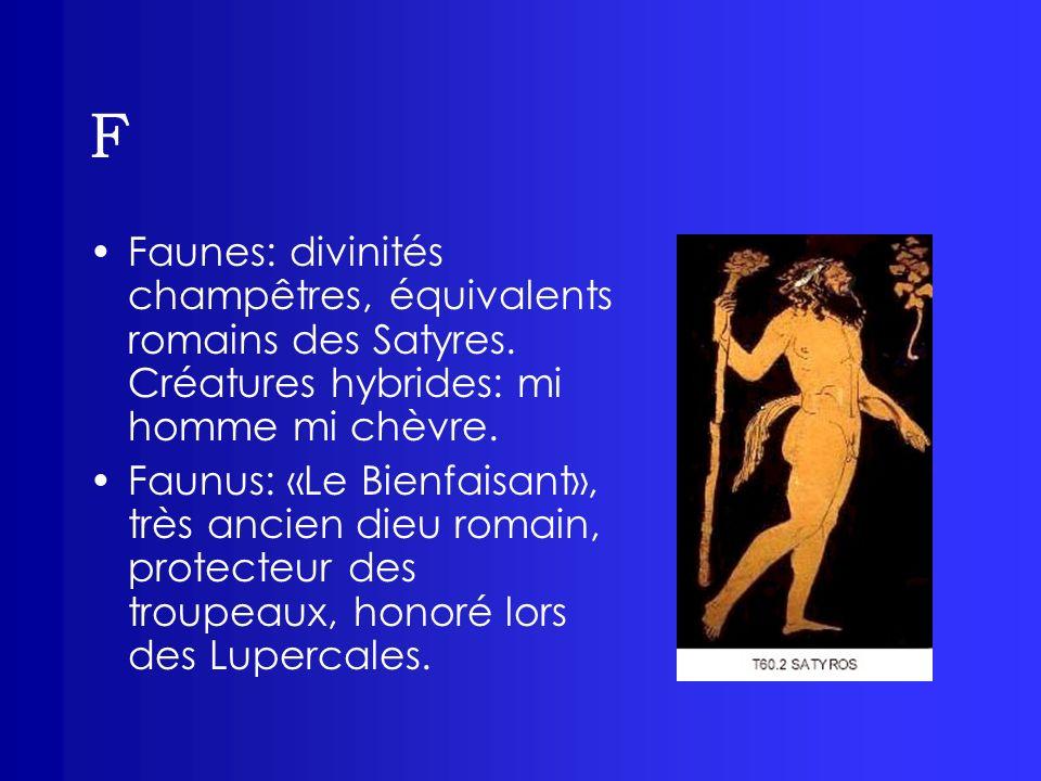 F Faunes: divinités champêtres, équivalents romains des Satyres. Créatures hybrides: mi homme mi chèvre. Faunus: «Le Bienfaisant», très ancien dieu ro