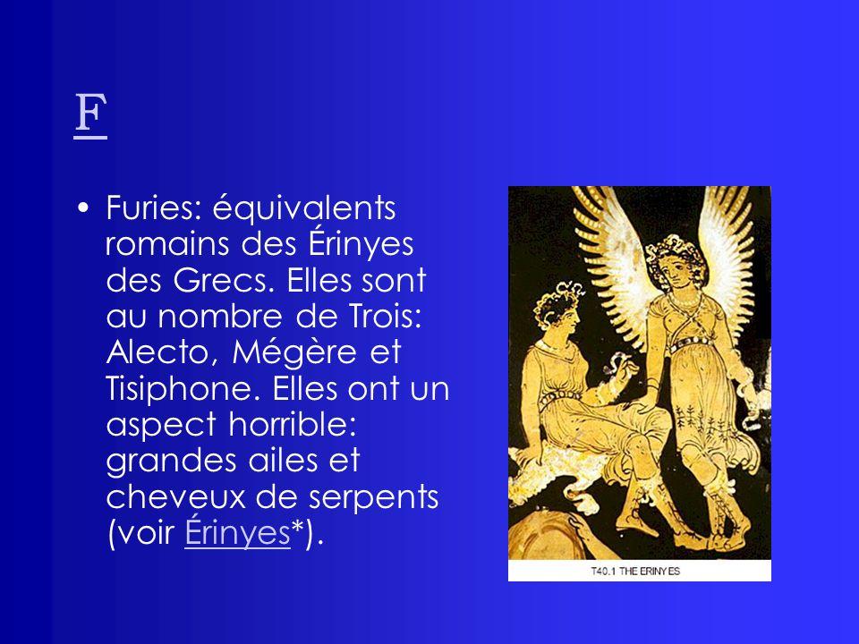 F Furies: équivalents romains des Érinyes des Grecs. Elles sont au nombre de Trois: Alecto, Mégère et Tisiphone. Elles ont un aspect horrible: grandes