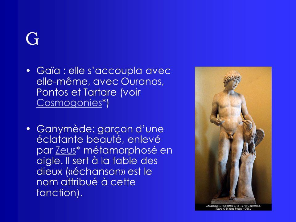 G Gaïa : elle saccoupla avec elle-même, avec Ouranos, Pontos et Tartare (voir Cosmogonies*) Cosmogonies Ganymède: garçon dune éclatante beauté, enlevé