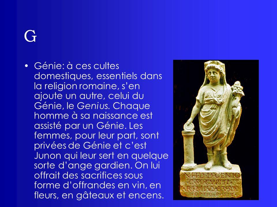 G Génie: à ces cultes domestiques, essentiels dans la religion romaine, sen ajoute un autre, celui du Génie, le Genius. Chaque homme à sa naissance es