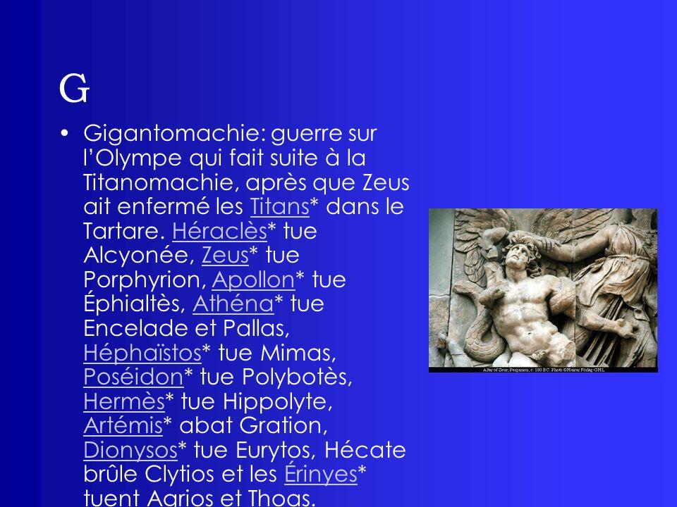 G Gorgones: elles sont aux nombre de Trois; Sthéno, Euryalé et Méduse (la seule qui nétait pas immortelle).
