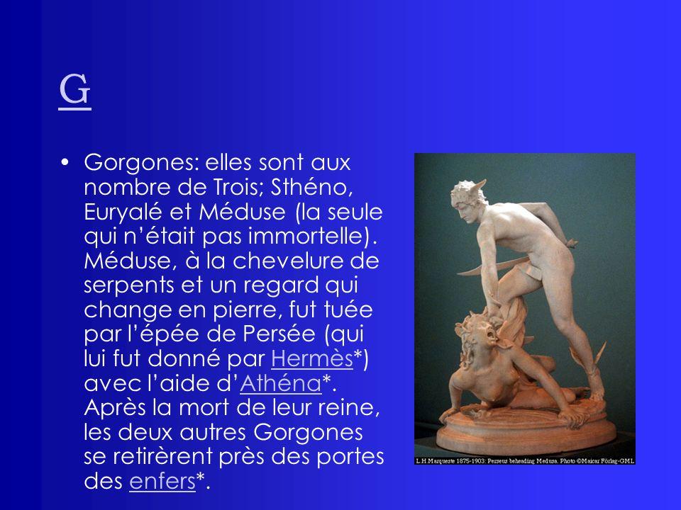 G Gorgones: elles sont aux nombre de Trois; Sthéno, Euryalé et Méduse (la seule qui nétait pas immortelle). Méduse, à la chevelure de serpents et un r