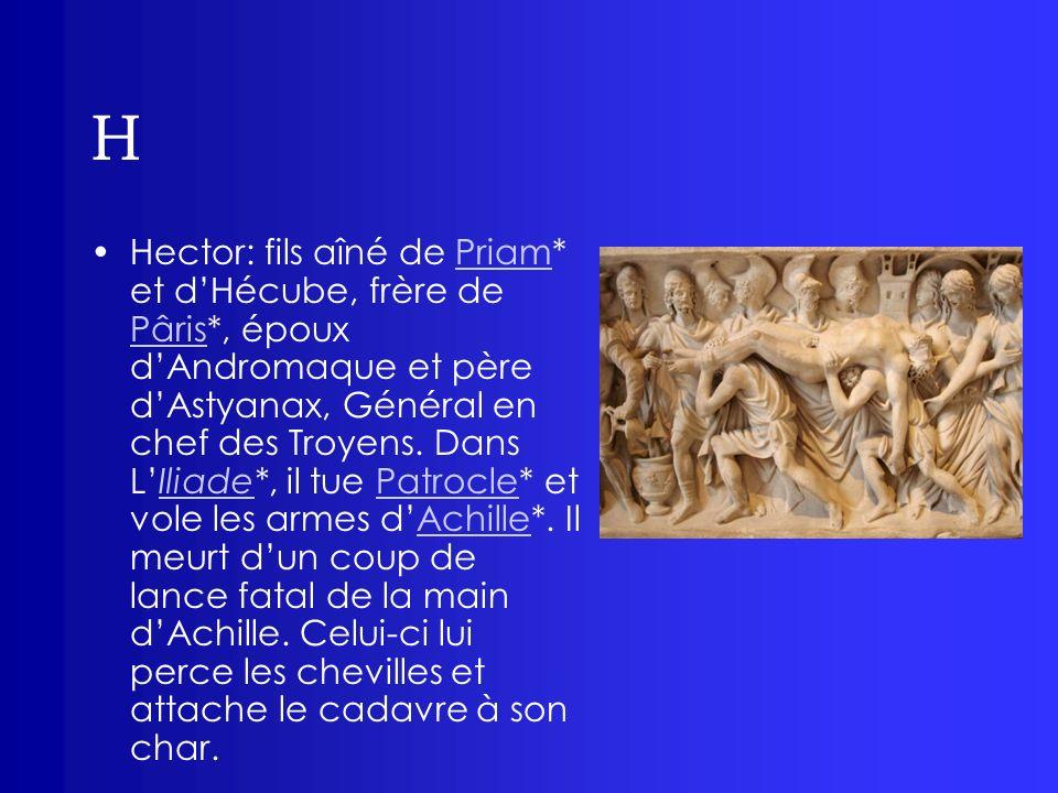 H Hector: fils aîné de Priam* et dHécube, frère de Pâris*, époux dAndromaque et père dAstyanax, Général en chef des Troyens. Dans LIliade*, il tue Pat