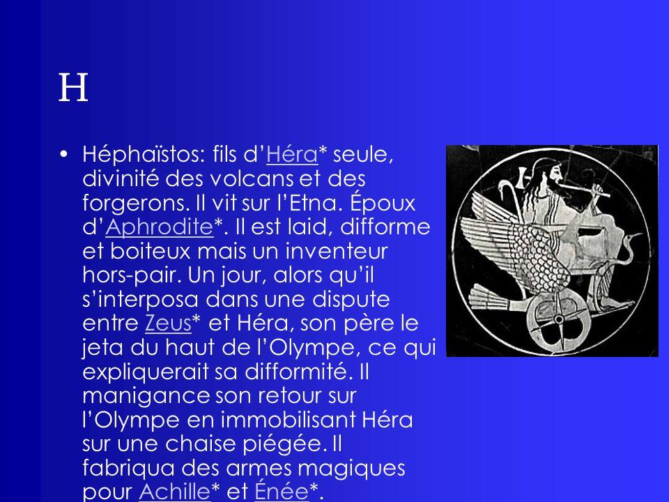 H Héphaïstos: fils dHéra* seule, divinité des volcans et des forgerons. Il vit sur lEtna. Époux dAphrodite*. Il est laid, difforme et boiteux mais un