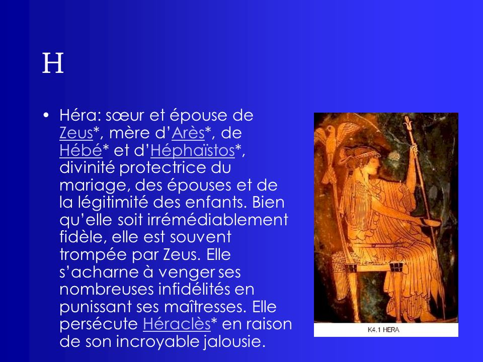H Héra: sœur et épouse de Zeus*, mère dArès*, de Hébé* et dHéphaïstos*, divinité protectrice du mariage, des épouses et de la légitimité des enfants.