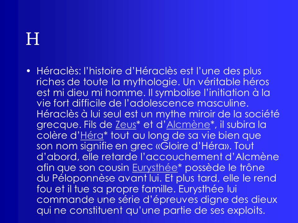 H Héraclès: lhistoire dHéraclès est lune des plus riches de toute la mythologie. Un véritable héros est mi dieu mi homme. Il symbolise linitiation à l