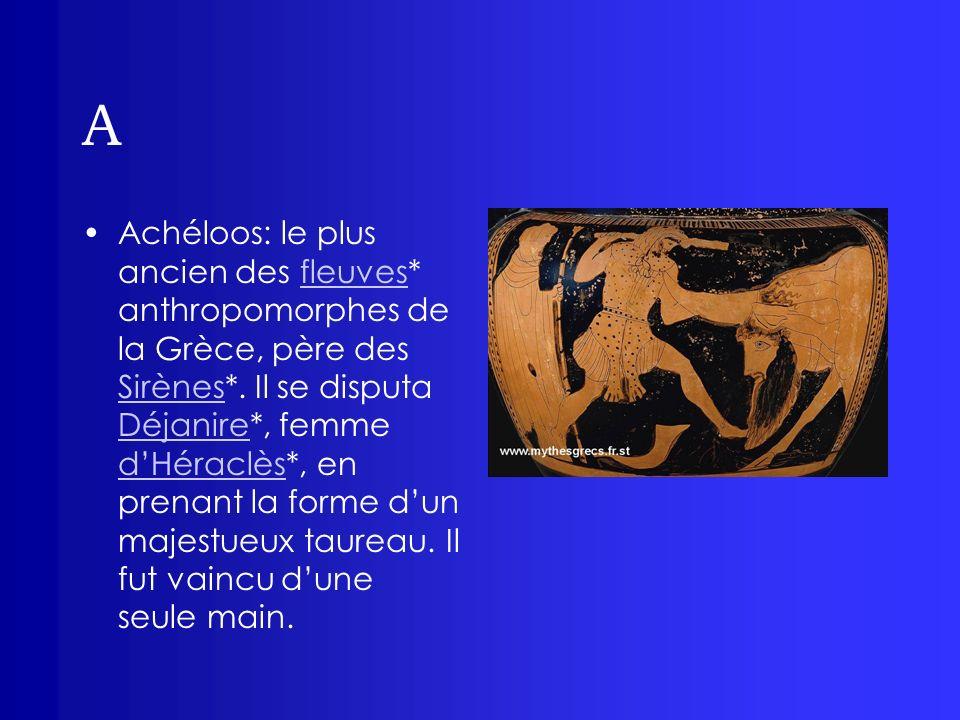 A Achéloos: le plus ancien des fleuves* anthropomorphes de la Grèce, père des Sirènes*. Il se disputa Déjanire*, femme dHéraclès*, en prenant la forme