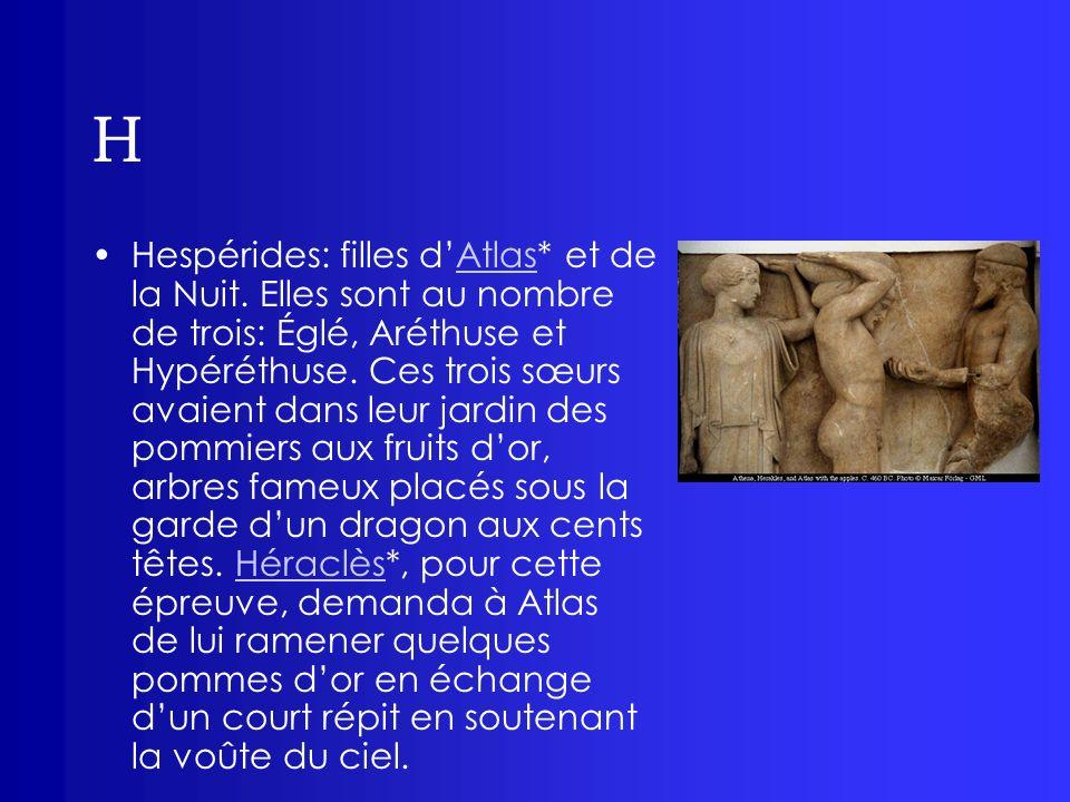 H Hespérides: filles dAtlas* et de la Nuit. Elles sont au nombre de trois: Églé, Aréthuse et Hypéréthuse. Ces trois sœurs avaient dans leur jardin des