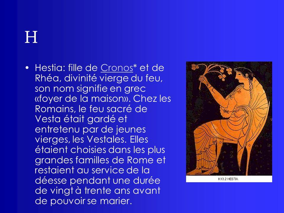 H Hestia: fille de Cronos* et de Rhéa, divinité vierge du feu, son nom signifie en grec «foyer de la maison». Chez les Romains, le feu sacré de Vesta