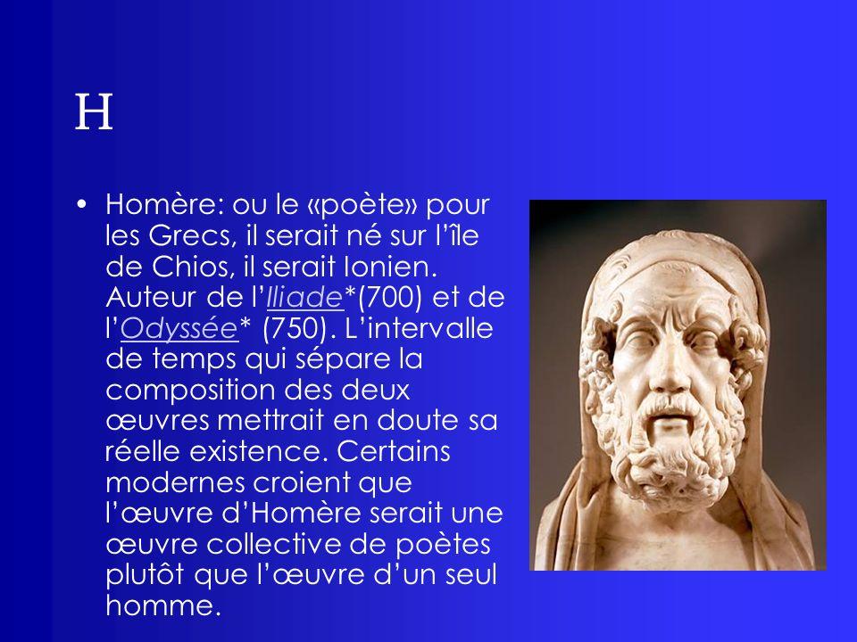 H Homère: ou le «poète» pour les Grecs, il serait né sur lîle de Chios, il serait Ionien. Auteur de lIliade*(700) et de lOdyssée* (750). Lintervalle d