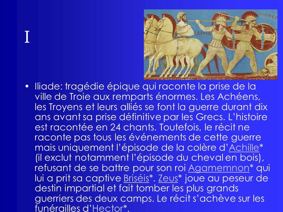 I Iliade: tragédie épique qui raconte la prise de la ville de Troie aux remparts énormes. Les Achéens, les Troyens et leurs alliés se font la guerre d